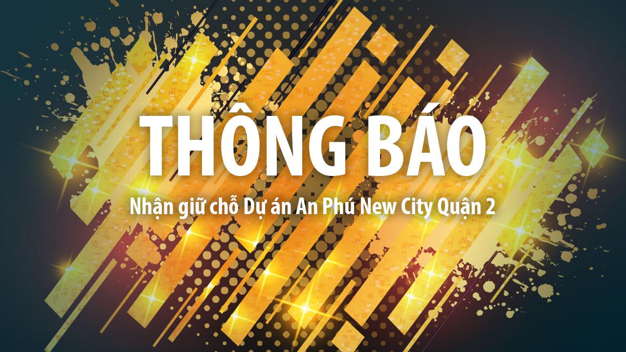 THÔNG BÁO: Nhận giữ chỗ Dự án An Phú New City Quận 2
